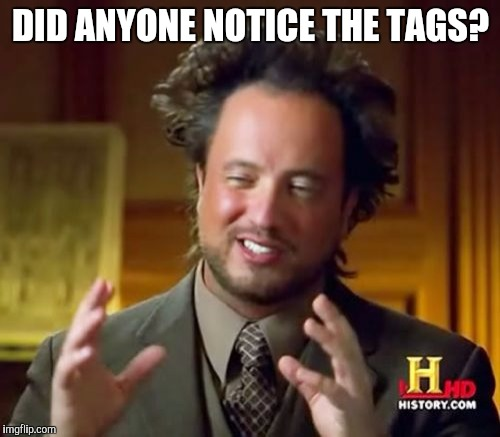 Ancient Aliens Meme | DID ANYONE NOTICE THE TAGS? | image tagged in memes,ancient aliens | made w/ Imgflip meme maker