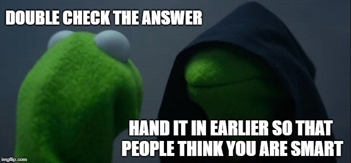 Evil Kermit Meme | DOUBLE CHECK THE ANSWER HAND IT IN EARLIER SO THAT PEOPLE THINK YOU ARE SMART | image tagged in memes,evil kermit,ssby,funny | made w/ Imgflip meme maker