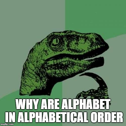 and how was it made in that order | WHY ARE ALPHABET IN ALPHABETICAL ORDER | image tagged in memes,philosoraptor,ssby,funny | made w/ Imgflip meme maker