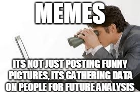 Searching Computer | MEMES ITS NOT JUST POSTING FUNNY PICTURES, ITS GATHERING DATA ON PEOPLE FOR FUTURE ANALYSIS | image tagged in searching computer | made w/ Imgflip meme maker