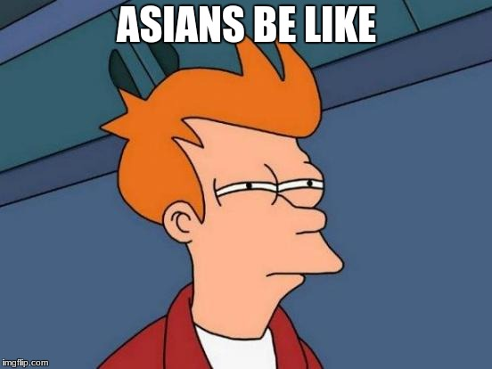 Futurama Fry Meme | ASIANS BE LIKE | image tagged in memes,futurama fry | made w/ Imgflip meme maker