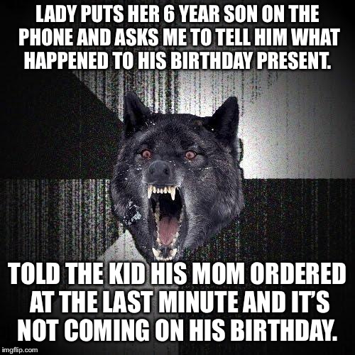 Insanity Wolf Meme | LADY PUTS HER 6 YEAR SON ON THE PHONE AND ASKS ME TO TELL HIM WHAT HAPPENED TO HIS BIRTHDAY PRESENT. TOLD THE KID HIS MOM ORDERED AT THE LAS | image tagged in memes,insanity wolf,AdviceAnimals | made w/ Imgflip meme maker