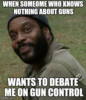 orly gun control | WHEN SOMEOME WHO KNOWS NOTHING ABOUT GUNS WANTS TO DEBATE ME ON GUN CONTROL | image tagged in guns | made w/ Imgflip meme maker
