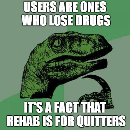 Losers & quitters  | USERS ARE ONES WHO LOSE DRUGS IT'S A FACT THAT REHAB IS FOR QUITTERS | image tagged in memes,philosoraptor | made w/ Imgflip meme maker