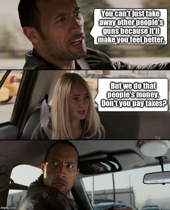I pay my tax with brass tacks. | You can't just take away other people's guns because it'll make you feel better. But we do that people's money.  Don't you pay taxes? | image tagged in memes,the rock driving | made w/ Imgflip meme maker