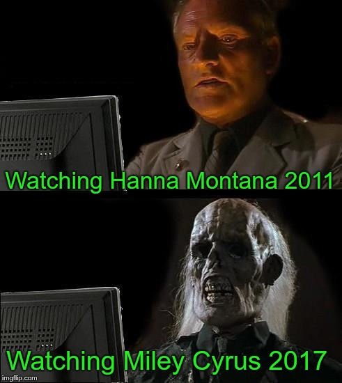 Standard Decline | Watching Hanna Montana 2011 Watching Miley Cyrus 2017 | image tagged in memes,ill just wait here,miley cyrus | made w/ Imgflip meme maker