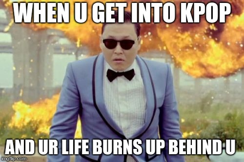 Gangnam Style PSY |  WHEN U GET INTO KPOP; AND UR LIFE BURNS UP BEHIND U | image tagged in memes,gangnam style psy | made w/ Imgflip meme maker