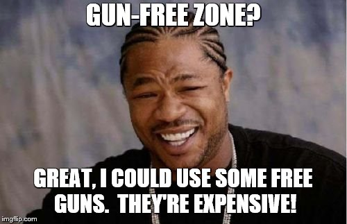 Yo Dawg Heard You Meme | GUN-FREE ZONE? GREAT, I COULD USE SOME FREE GUNS.  THEY'RE EXPENSIVE! | image tagged in memes,yo dawg heard you | made w/ Imgflip meme maker