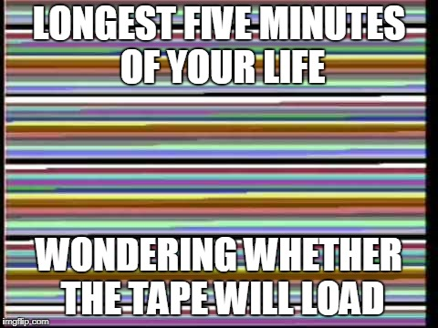 LONGEST FIVE MINUTES OF YOUR LIFE WONDERING WHETHER THE TAPE WILL LOAD | image tagged in gaming | made w/ Imgflip meme maker