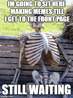 Waiting Skeleton Meme | IM GOING TO SIT HERE MAKING MEMES TILL I GET TO THE FRONT PAGE STILL WAITING | image tagged in memes,waiting skeleton | made w/ Imgflip meme maker