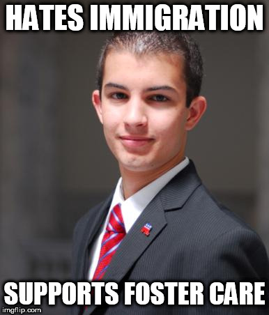 College Conservative  | HATES IMMIGRATION SUPPORTS FOSTER CARE | image tagged in college conservative,conservative hypocrisy,conservative logic,conservative bias,stupid conservatives,conservatives | made w/ Imgflip meme maker
