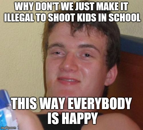10 Guy Meme | WHY DON'T WE JUST MAKE IT ILLEGAL TO SHOOT KIDS IN SCHOOL THIS WAY EVERYBODY IS HAPPY | image tagged in memes,10 guy | made w/ Imgflip meme maker