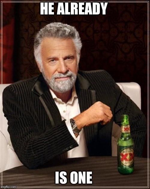 The Most Interesting Man In The World Meme | HE ALREADY IS ONE | image tagged in memes,the most interesting man in the world | made w/ Imgflip meme maker
