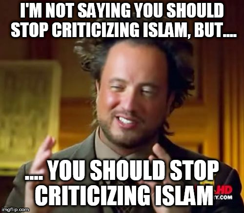Ancient Aliens Meme | I'M NOT SAYING YOU SHOULD STOP CRITICIZING ISLAM, BUT.... .... YOU SHOULD STOP CRITICIZING ISLAM | image tagged in memes,ancient aliens,islam,islamophobia,anti-islamophobia,anti islamophobia | made w/ Imgflip meme maker