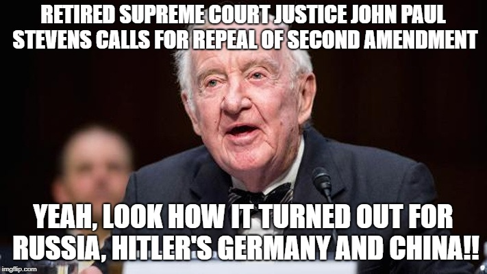 Repeal 2nd amendment | RETIRED SUPREME COURT JUSTICE JOHN PAUL STEVENS CALLS FOR REPEAL OF SECOND AMENDMENT YEAH, LOOK HOW IT TURNED OUT FOR RUSSIA, HITLER'S GERMA | image tagged in supreme court,repeal,2nd amendment | made w/ Imgflip meme maker