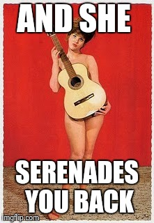 Naked Guitar | AND SHE SERENADES YOU BACK | image tagged in naked guitar | made w/ Imgflip meme maker