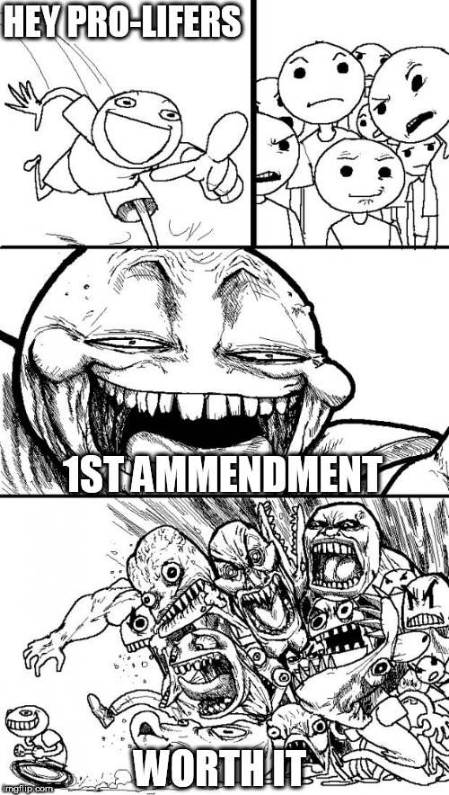 Hey Internet | HEY PRO-LIFERS 1ST AMMENDMENT WORTH IT | image tagged in memes,hey internet,pro-lifers,pro-choice,1st amendment,first amendment | made w/ Imgflip meme maker