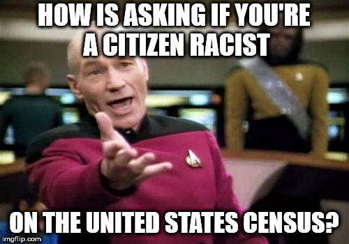 Picard Wtf Meme | HOW IS ASKING IF YOU'RE A CITIZEN RACIST ON THE UNITED STATES CENSUS? | image tagged in memes,picard wtf | made w/ Imgflip meme maker