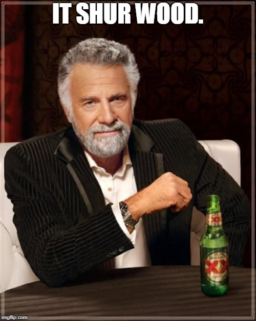 The Most Interesting Man In The World Meme | IT SHUR WOOD. | image tagged in memes,the most interesting man in the world | made w/ Imgflip meme maker