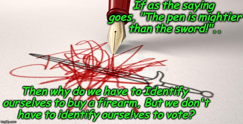 "the pen is mightier than the sword | If as the saying goes, ""The pen is mightier than the sword!"".. Then why do we have to Identify ourselves to buy a firearm, But we don't have 