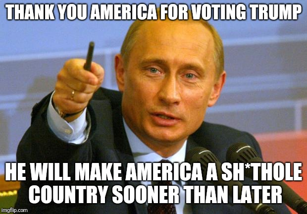 Good Guy Putin | THANK YOU AMERICA FOR VOTING TRUMP HE WILL MAKE AMERICA A SH*THOLE COUNTRY SOONER THAN LATER | image tagged in memes,good guy putin | made w/ Imgflip meme maker