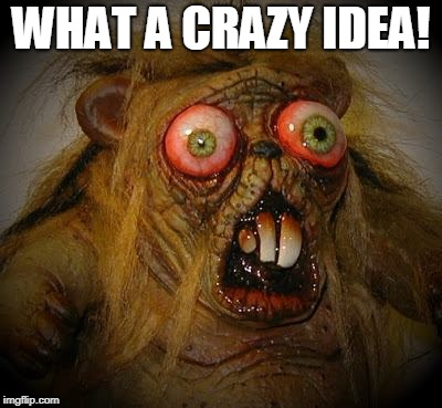 OMG It can't be! The horror!  | WHAT A CRAZY IDEA! | image tagged in omg it can't be the horror | made w/ Imgflip meme maker