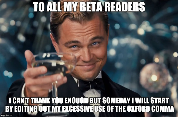 TO ALL MY BETA READERS I CAN'T THANK YOU ENOUGH BUT SOMEDAY I WILL START BY EDITING OUT MY EXCESSIVE USE OF THE OXFORD COMMA | image tagged in di caprio gatsby | made w/ Imgflip meme maker