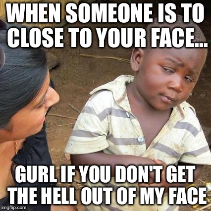 Third World Skeptical Kid Meme | WHEN SOMEONE IS TO CLOSE TO YOUR FACE... GURL IF YOU DON'T GET THE HELL OUT OF MY FACE | image tagged in memes,third world skeptical kid | made w/ Imgflip meme maker
