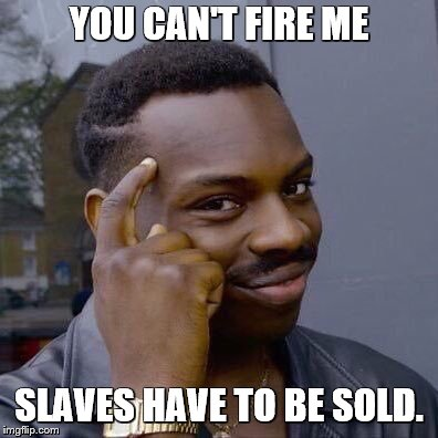 thinking black guy | YOU CAN'T FIRE ME SLAVES HAVE TO BE SOLD. | image tagged in thinking black guy | made w/ Imgflip meme maker