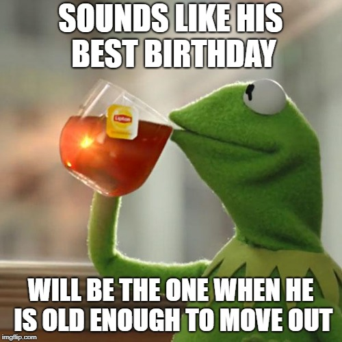 But Thats None Of My Business Meme | SOUNDS LIKE HIS BEST BIRTHDAY WILL BE THE ONE WHEN HE IS OLD ENOUGH TO MOVE OUT | image tagged in memes,but thats none of my business,kermit the frog | made w/ Imgflip meme maker