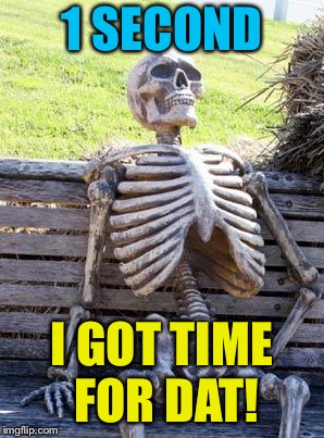 Waiting Skeleton Meme | 1 SECOND I GOT TIME FOR DAT! | image tagged in memes,waiting skeleton | made w/ Imgflip meme maker