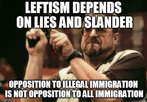 Am I The Only One Around Here Meme | LEFTISM DEPENDS ON LIES AND SLANDER OPPOSITION TO ILLEGAL IMMIGRATION IS NOT OPPOSITION TO ALL IMMIGRATION | image tagged in memes,am i the only one around here | made w/ Imgflip meme maker