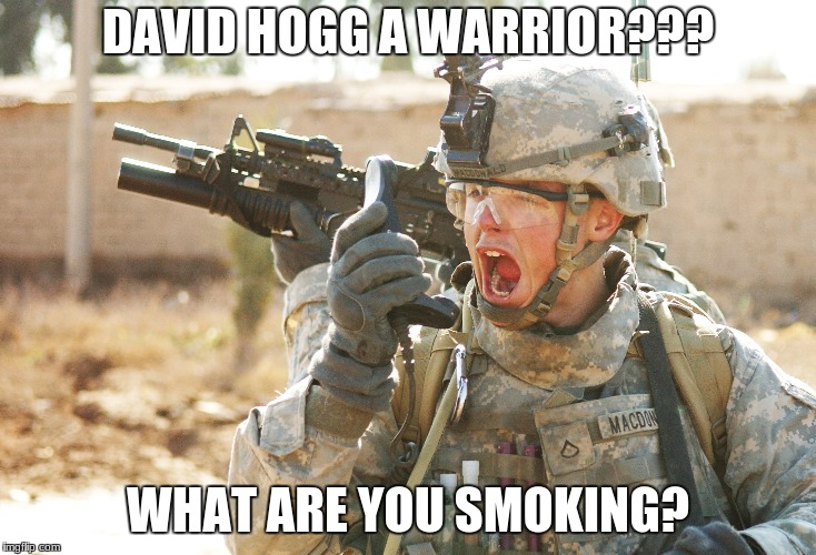US Army Soldier yelling radio iraq war | DAVID HOGG A WARRIOR??? WHAT ARE YOU SMOKING? | image tagged in us army soldier yelling radio iraq war | made w/ Imgflip meme maker