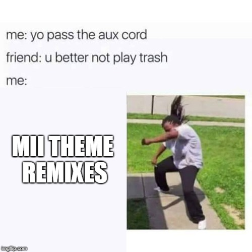 Me when I'm at my friend's house | MII THEME REMIXES | image tagged in pass the aux cord,mii theme | made w/ Imgflip meme maker