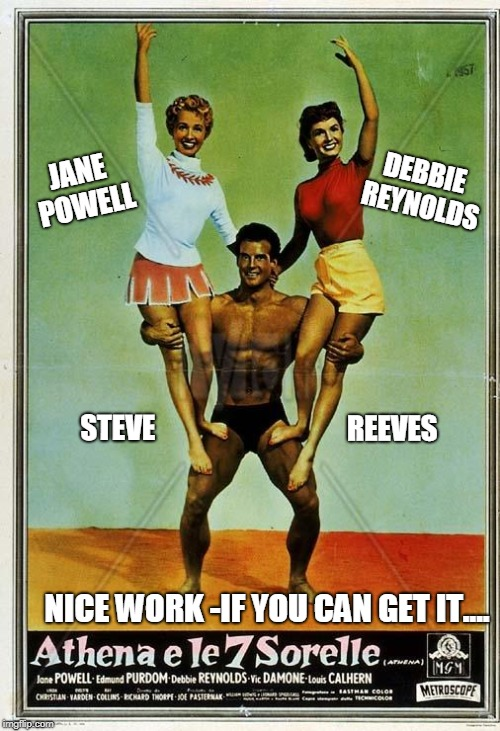 I Missed My Calling | JANE POWELL DEBBIE REYNOLDS STEVE                                  REEVES NICE WORK -IF YOU CAN GET IT.... | image tagged in vince vance,vic damone,athena e le 7 sorelle,athena and the 7 sisters,obscure movies,strongmen | made w/ Imgflip meme maker