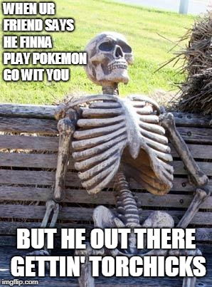 Waiting Skeleton | WHEN UR FRIEND SAYS HE FINNA PLAY POKEMON GO WIT YOU BUT HE OUT THERE GETTIN' TORCHICKS | image tagged in memes,waiting skeleton | made w/ Imgflip meme maker