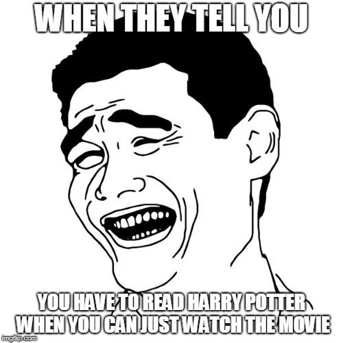 Rage Meme | WHEN THEY TELL YOU YOU HAVE TO READ HARRY POTTER WHEN YOU CAN JUST WATCH THE MOVIE | image tagged in harry potter,no reading,movies for life,rage meme | made w/ Imgflip meme maker