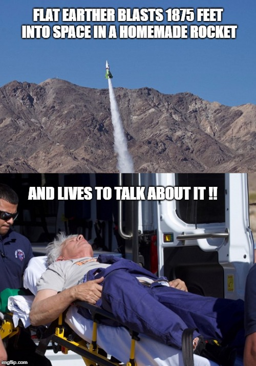 Take that Darwin !! | FLAT EARTHER BLASTS 1875 FEET INTO SPACE IN A HOMEMADE ROCKET AND LIVES TO TALK ABOUT IT !! | image tagged in flat earthers,rocket man,crazy,cool,memes | made w/ Imgflip meme maker
