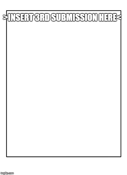 Blank Template | >INSERT 3RD SUBMISSION HERE< | image tagged in blank template | made w/ Imgflip meme maker