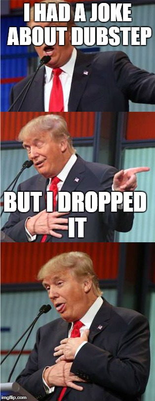Bad Pun Trump | I HAD A JOKE ABOUT DUBSTEP BUT I DROPPED IT | image tagged in bad pun trump | made w/ Imgflip meme maker