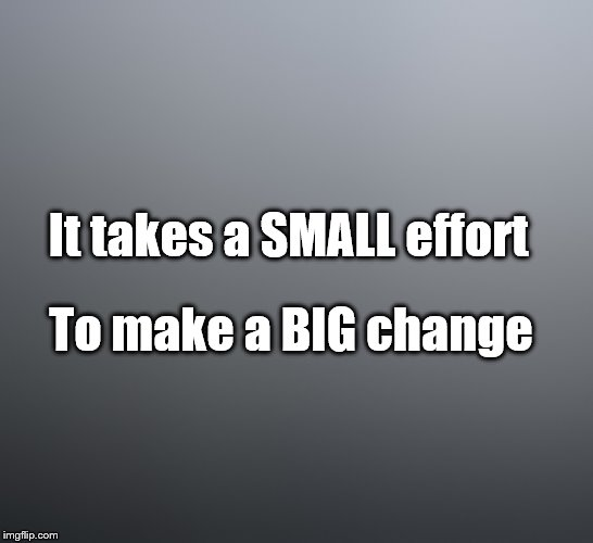 Can you make CHANGE? | It takes a SMALL effort To make a BIG change | image tagged in change,change the world | made w/ Imgflip meme maker