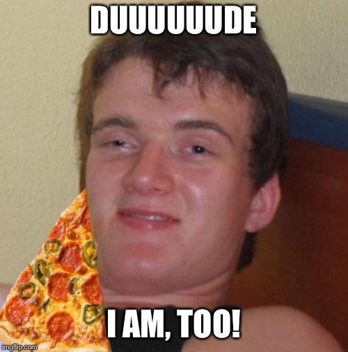 DUUUUUUDE I AM, TOO! | made w/ Imgflip meme maker