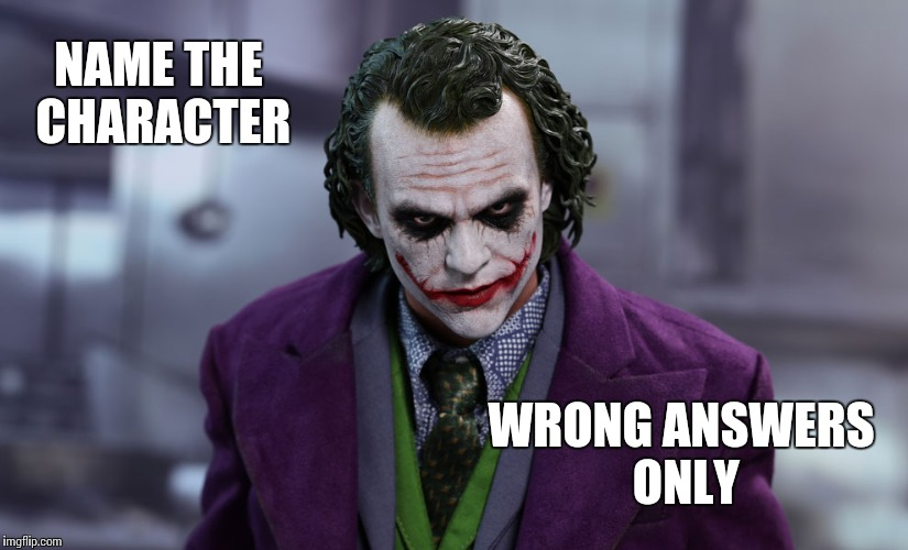 NAME THE CHARACTER WRONG ANSWERS ONLY | image tagged in heathjoker | made w/ Imgflip meme maker