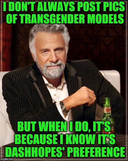 The Most Interesting Man In The World Meme | I DON'T ALWAYS POST PICS OF TRANSGENDER MODELS BUT WHEN I DO, IT'S BECAUSE I KNOW IT'S DASHHOPES' PREFERENCE | image tagged in memes,the most interesting man in the world | made w/ Imgflip meme maker