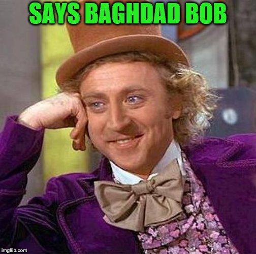 Creepy Condescending Wonka Meme | SAYS BAGHDAD BOB | image tagged in memes,creepy condescending wonka | made w/ Imgflip meme maker