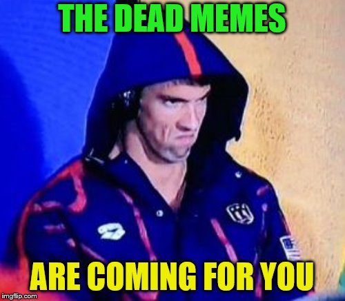 Dead Memes Week! A SilicaSandwhich & thecoffeemaster Event March 23-29 | THE DEAD MEMES ARE COMING FOR YOU | image tagged in michael phelps death stare,dead memes week | made w/ Imgflip meme maker