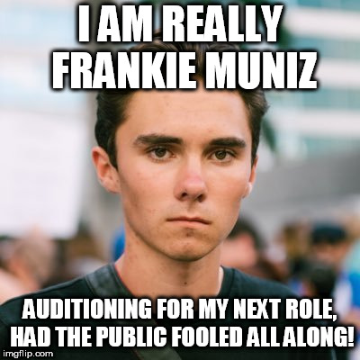 I AM REALLY FRANKIE MUNIZ AUDITIONING FOR MY NEXT ROLE, HAD THE PUBLIC FOOLED ALL ALONG! | image tagged in david hogg | made w/ Imgflip meme maker