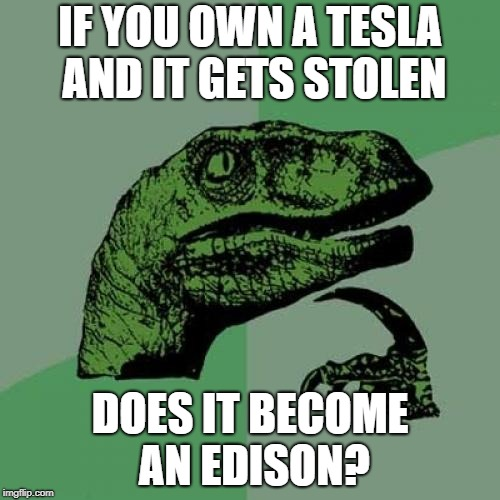Philosoraptor |  IF YOU OWN A TESLA AND IT GETS STOLEN; DOES IT BECOME AN EDISON? | image tagged in memes,philosoraptor | made w/ Imgflip meme maker