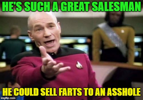 Memes for sale | HE'S SUCH A GREAT SALESMAN HE COULD SELL FARTS TO AN ASSHOLE | image tagged in memes,picard wtf | made w/ Imgflip meme maker