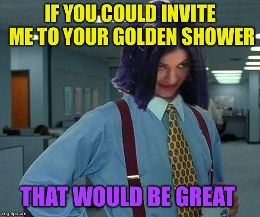 Kylie Would Be Great | IF YOU COULD INVITE ME TO YOUR GOLDEN SHOWER THAT WOULD BE GREAT | image tagged in kylie would be great | made w/ Imgflip meme maker